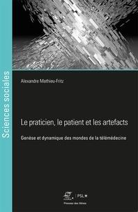 Alexandre Mathieu-Fritz - Le praticien, le patient et les artefacts - Genèse des mondes de la télémédecine.