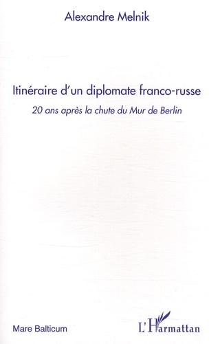 Alexandre Melnik - Itinéraire d'un diplomate franco-russe - 20 Ans après la chute du Mur de Berlin.