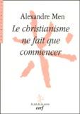Alexandre Men - Le christianisme ne fait que commencer.