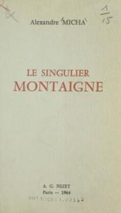 Alexandre Micha - Le singulier Montaigne.