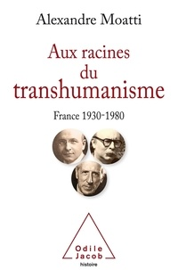 Alexandre Moatti - Aux racines du transhumanisme - France 1930-1980.