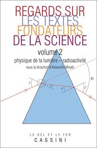 Alexandre Moatti - Regards sur les textes fondateurs de la science - Tome 2 : Physique de la lumière - radioactivité.
