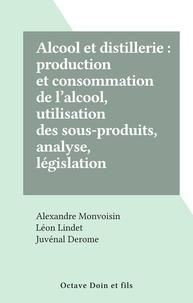Alexandre Monvoisin et Juvénal Derome - Alcool et distillerie : production et consommation de l'alcool, utilisation des sous-produits, analyse, législation.