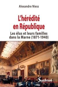 Alexandre Niess - L'hérédité en République - Les élus et leurs familles dans la Marne (1871-1940).