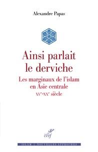 Alexandre Papas - Ainsi parlait le derviche - Les marginaux de l'Islam en Asie centrale (XVe-XXe siècle).