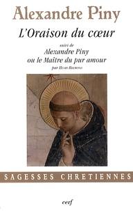 Alexandre Piny - L'oraison du coeur - Ou La manière de faire l'oraison parmi les distractions les plus crucifiantes de l'esprit.