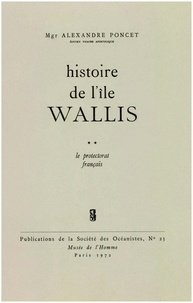 Alexandre Poncet - Histoire de l'île Wallis. Tome2 - Le protectorat français.