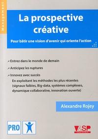 Alexandre Rojey - La prospective créative - Pour bâtir une vision d'avenir qui oriente l'action.