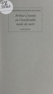 Alexandre Saldanha da Gama - Arthur Cravan - Ou L'intolérable mode de mort.