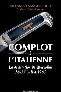 Alexandre Sanguedolce - Complot à l'italienne - La destitution de Mussolini 24-25 juillet 1943.