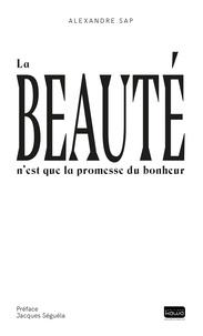 Alexandre Sap et Jacques Séguéla - La beauté n'est que la promesse du bonheur.