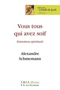 Alexandre Schmemann - Vous tous qui avez soif... - Entretiens spirituels.