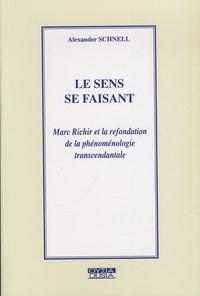 Alexandre Schnell - Le sens se faisant - Marc Richir et la refondation de la phénoménologie transcendentale.