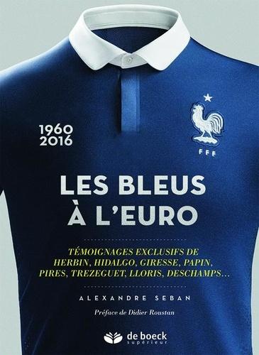 Alexandre Seban - Les Bleus à l'Euro - Témoignages exclusifs de Herbin, Hidalgo, Giresse, Papin, Pirès, Trézéguet, Lloris, Deschamps....