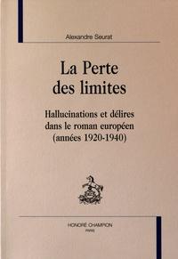 Alexandre Seurat - La perte des limites - Hallucinations et délires dans le roman européen (années 1920-1940).