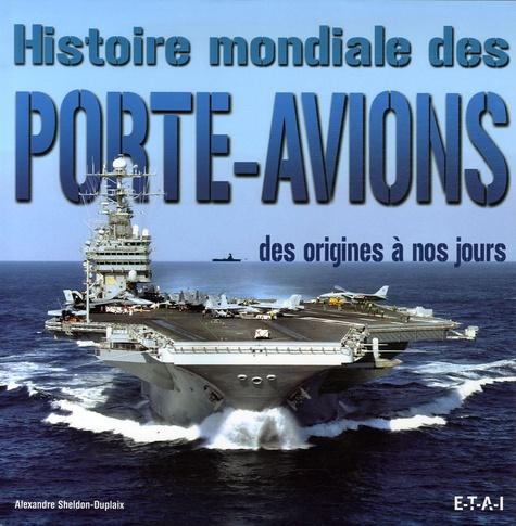 Alexandre Sheldon-Duplaix - Histoire mondiale des porte-avions - Des origines à nos jours.