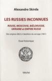Alexandre Skirda - Les Russies inconnues - Rouss, Moscovie, Biélorussie, Ukraine et Empire russe des origines (862) à l'abolition du servage (1861).