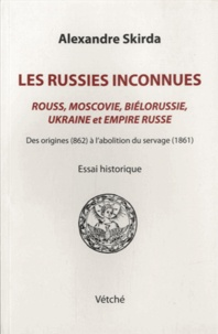 Alexandre Skirda - Les Russies inconnues - Rouss, Moscovie, Biélorussie, Ukraine et Empire russe des origines (862) à l'abolition du servage (1861).