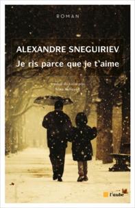 Alexandre Sneguiriev - Je ris parce que je t'aime.