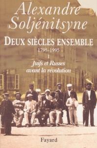 Alexandre Soljenitsyne - Deux siècles ensemble (1795-1995) - Tome 1, Juifs et Russes avant la Révolution.