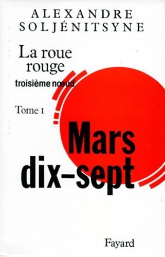 Alexandre Soljenitsyne - La Roue rouge  : Mars dix-sept - Tome 1.
