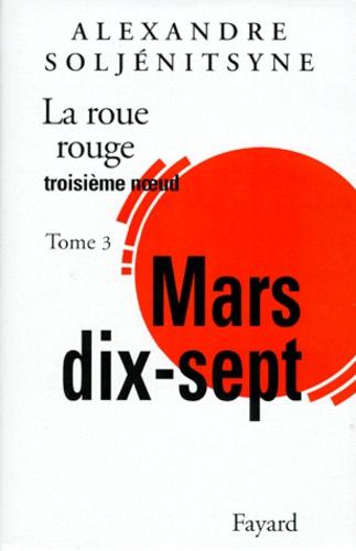 Alexandre Soljenitsyne - La Roue rouge  : Mars dix-sept - Tome 3.