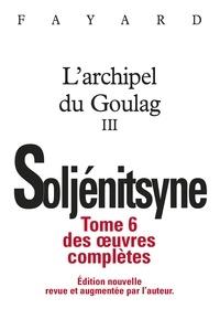 Alexandre Soljenitsyne - Oeuvres complètes - Tome 6, L'archipel du Goulag III (1918-1956) Essai d'investigation littéraire.