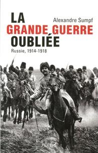 La Grande Guerre oubliée- Russie, 1914-1918 - Alexandre Sumpf |