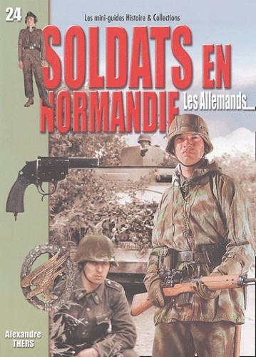 Alexandre Thers - Soldats en Normandie : les Allemands - Juin-août  1944.