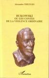 Alexandre Thiltges - Bukowski ou les Contes de la Violence Ordinaire.