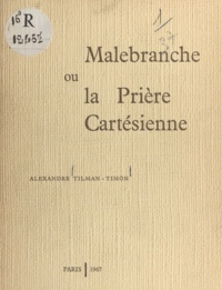 Alexandre Tilman-Timon - Malebranche - Ou La prière cartésienne.