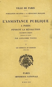 Alexandre Tuetey - L'assistance publique à Paris pendant la Révolution - Tome 1, Les hôpitaux et hospices 1789-1791.