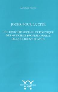 Alexandre Vincent - Jouer pour la cité - Une histoire sociale et politique des musiciens professionnels de l'Occident romain.