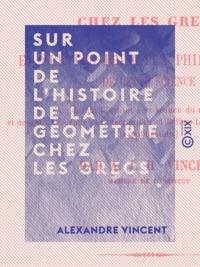 Alexandre Vincent - Sur un point de l'histoire de la géométrie chez les Grecs - Et sur les principes philosophiques de cette science.