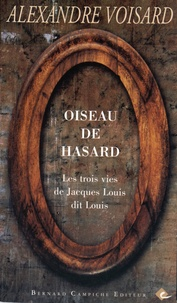 Alexandre Voisard - Oiseau de hasard - Les trois vies de Jacques Louis dit Louis.