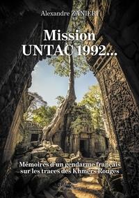 Alexandre Zanieri - Mission UNTAC 1992... - Mémoires d'un gendarme français sur les traces des Khmers Rouges.