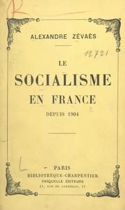 Alexandre Zévaès - Le socialisme en France depuis 1904.
