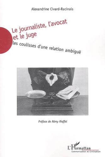 Alexandrine Civard-Racinais - Le journaliste, l'avocat et le juge - Les coulisses d'une relation ambiguë.