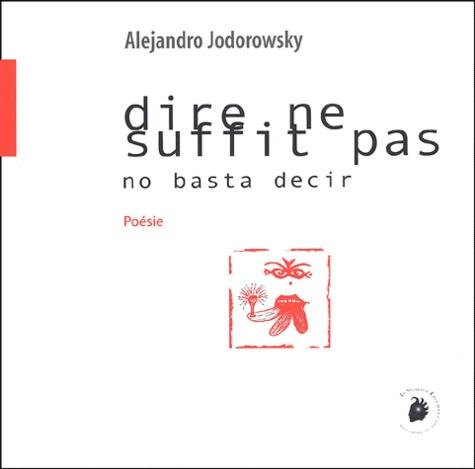 Alexandro Jodorowsky - Dire ne suffit pas : No basta decir - Edition bilingue français-espagnol.