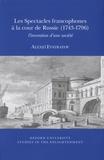 Alexeï Evstratov - Les spectacles francophones à la cour de Russie (1743-1796) - L'invention d'une société.