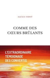 Alexia Vidot - Comme des coeurs brûlants - L'extraordinaire témoignage des convertis.