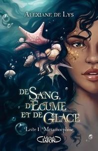 Alexiane de Lys - De sang, d'écume et de glace Tome 1 : Métamorphose.