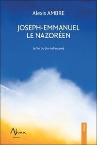 Alexis Ambre - Joseph-Emmanuel le Nazoréen - Le verbe éternel incarné.