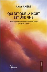 Alexis Ambre - Qui dit que la mort est une fin ? - Le témoignage d'une femme déclarée morte revenue à la vie.