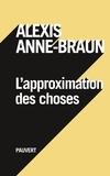 Alexis Anne-Braun - L'approximation des choses.