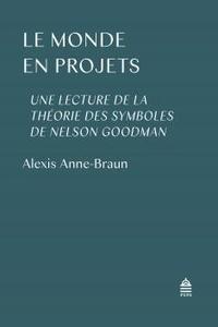Alexis Anne-Braun - Le monde en projets - Une lecture de la théorie des symboles de Nelson Goodman.