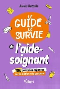 Alexis Bataille - Le Guide de survie de l'aide-soignant - 100 questions-réponses sur le métier et la pratique.
