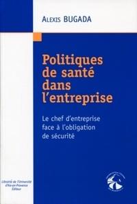 Alexis Bugada - Politiques de santé dans l'entreprise - Le chef d'entreprise face à l'obligation de sécurité.