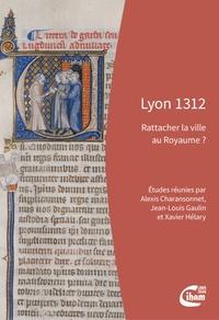 Alexis Charansonnet et Jean-Louis Gaulin - Lyon 1312 - Rattacher la ville au Royaume ?.