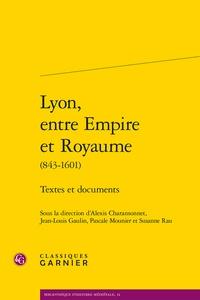 Alexis Charansonnet et Jean-Louis Gaulin - Lyon, entre empire et royaume (843-1601) - Textes et documents.